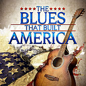 The Blues That Built America by Various Artists