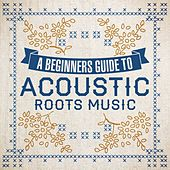 A Beginners Guide To Acoustic Roots Music by Various Artists