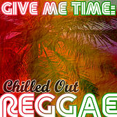 Give Me Time: Chilled out Reggae by Various Artists