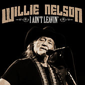 I Ain't Leaving by Willie Nelson