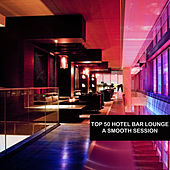 Top 50 Hotel Bar Lounge (A Smooth Session) by Various Artists