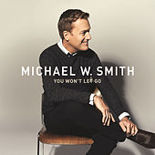 You Won't Let Go by Michael W. Smith
