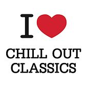 I Love Chill Out Classics by Various Artists