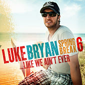 Spring Break 6...Like We Ain't Ever by Luke Bryan