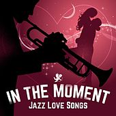 In The Moment - Jazz Love Songs by Various Artists