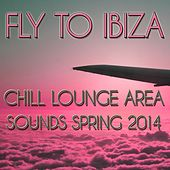 Fly to Ibiza (Chill Lounge Area Sounds Spring 2014) by Various Artists