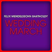 Felix Mendelssohn Bartholdy: Wedding March by Various Artists