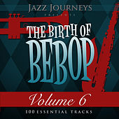 Jazz Journeys Presents the Birth of Bebop, Vol. 6 (100 Essential Tracks) by Various Artists