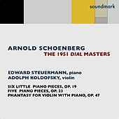 Arnold Schoenberg: The 1951 Dial Masters: Phantasy for Violin with Piano Accompaniment, Op. 47, Six Little Piano Pieces, Op. 19 & Five Piano Pieces, Op. 23 by Edward Steuermann