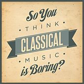So You Think Classical Music Is Boring? by Various Artists