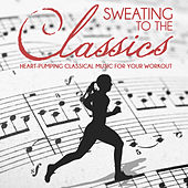 Sweating to the Classics: Heart-Pumping Classical Music for Your Workout by Various Artists
