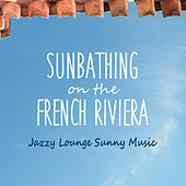 Sunbathing on the French Riviera - Jazzy Lounge Sunny Music by Various Artists