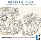 Johann Sebastian Bach: The New Bach Image, Keyboard perspectives for the 21st Century by Luca Guglielmi
