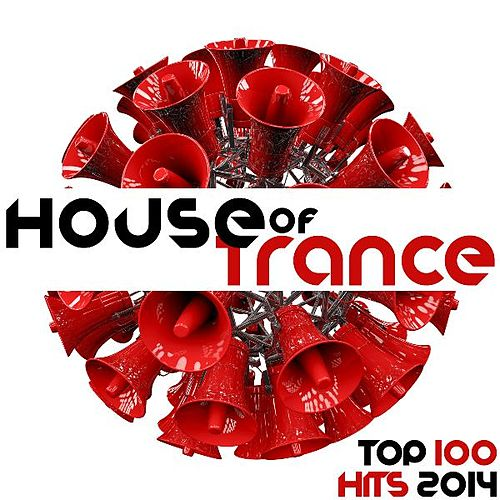 House of Trance Top 100 Trance Hits 2014 - Electronic Dance Music Night Club Electronica Disco Tech DJ Mix Essentials by Various Artists