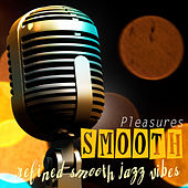 SMOOTH PLEASURES Refined Smooth Jazz Vibes by Various Artists