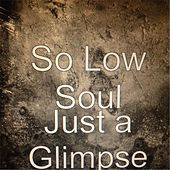 Just a Glimpse by So Low Soul