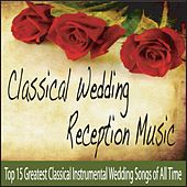 Classical Wedding Reception Music: Top 15 Greatest Classical Instrumental Wedding Songs of All Time by Robbins Island Music Group
