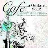 Cafe La Guitarra, Vol. 2 (La Selección Música Baleárica, The Best in Guitar Lounge and Chill Out) by Various Artists