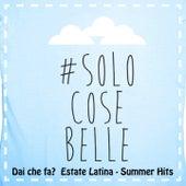 Dai che fa? Solo cose belle (Estate Latina, Summer Hits) von Various Artists