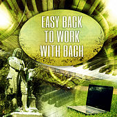Easy Back to Work with Bach – Chillout for the Workplace, Easy Listening Music to Reduce Stress Levels at Work, Concentrate & Focus by Easy Work Academy