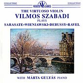 The Virtuoso Violin Vilmos Szabadi Plays Sarasate, Wieniawski, Debussy, Ravel by Vilmos Szabadi