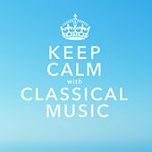 Keep Calm With Classical Music: 40 of the Most Relaxing & Popular Classical Pieces of All Time by Various Artists