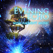Evening Echo with Ambient Music – Must Have Mood Music for Chill Out, Classic House with Background Instrumental Music, Famous Composers for Evening Time, Total Relax Before Night Falls by Evening Chill Music Consort