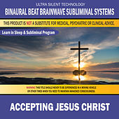Accepting Jesus Christ: Combination of Subliminal & Learning While Sleeping Program (Positive Affirmations, Isochronic Tones & Binaural Beats) by Binaural Beat Brainwave Subliminal Systems