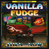 Then and Now - Expanded Edition by Vanilla Fudge