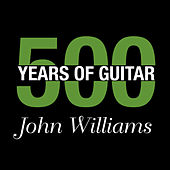 John Williams - 500 Years Of Guitar by John Williams (Guitar)