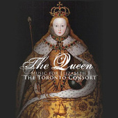 Toronto Consort:  The Queen: Music For Elizabeth by The Toronto Consort