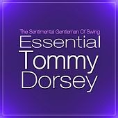 Essential Tommy Dorsey: Best Of The Sentimental Gentleman Of Swing by Tommy Dorsey