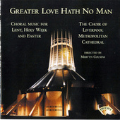 Greater Love hath no Man / Music for Lent and Easter by The Choir of Liverpool Metropolitan Cathedral