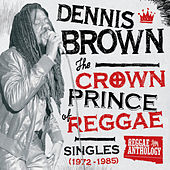 Reggae Anthology: Dennis Brown - Crown Prince of Reggae - Singles (1972-1985) by Various Artists