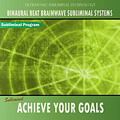 Achieve Your Goals - Binaural Beat Brainwave Subliminal Systems by Binaural Beat Brainwave Subliminal Systems