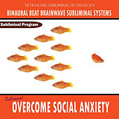 Overcome Social Anxiety  - Binaural Beat Brainwave Subliminal Systems by Binaural Beat Brainwave Subliminal Systems