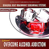 Overcome Alcohol Addiction - Binaural Beat Brainwave Subliminal Systems by Binaural Beat Brainwave Subliminal Systems
