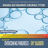 Overcoming Paruresis: Shy Bladder - Binaural Beat Brainwave Subliminal Systems by Binaural Beat Brainwave Subliminal Systems