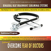 Overcome Fear of Doctors - Binaural Beat Brainwave Subliminal Systems by Binaural Beat Brainwave Subliminal Systems