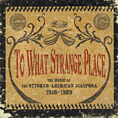 To What Strange Place : The Music of the Ottoman-American Diaspora, 1916-1929 by Various Artists