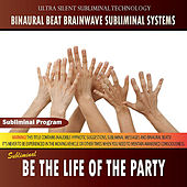 Be the Life of the Party by Binaural Beat Brainwave Subliminal Systems