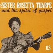 Sister Rosetta Tharpe and the Spirit of Gospel, Vol. 3 by Sister Rosetta Tharpe