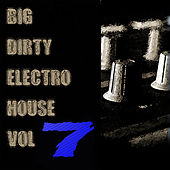 Big Dirty Electro House Vol 7 by Various Artists
