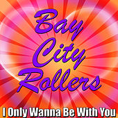 I Only Wanna Be With You by Bay City Rollers
