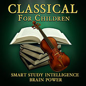 Classical for Children - Smart Study, Intelligence, & Brain Power by Various Artists
