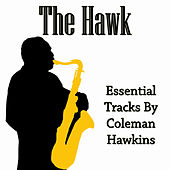 The Hawk: Essential Tracks By Coleman Hawkins by Coleman Hawkins
