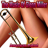 The Music of Glenn Miller: American Patrol by Glenn Miller