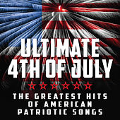 4th of July - Ultimate 4th of July - The Greatest Hits of American Patriotic Songs by Various Artists