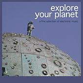Explore Your Planet - A Fine Selection of Electronic Music by Various Artists