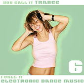 You Call It Trance, I Call It Electronic Dance Music 6 by Various Artists